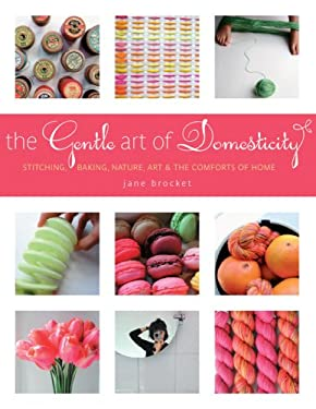 The Gentle Art of Domesticity: Stitching, Baking, Nature, Art & the Comforts of Home 9781584797364