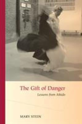 The Gift of Danger: Lessons from Aikido 9781583942734