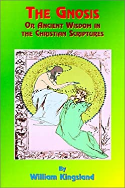 The Gnosis or Ancient Wisdom in the Christian Scriptures: Or the Wisdom in a Mystery 9781585090471