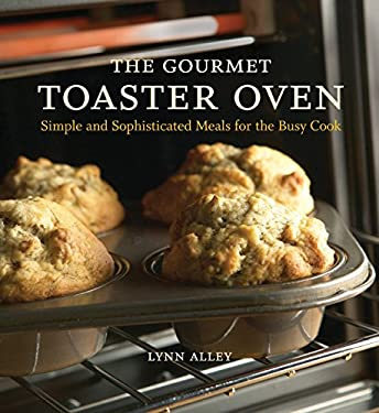 The Gourmet Toaster Oven: Simple and Sophisticated Meals for the Busy Cook 9781580086592