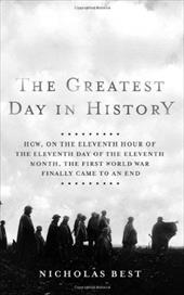 The Greatest Day in History: How, on the Eleventh Hour of the Eleventh Day of the Eleventh Month, the First World War Finally Came 7193568