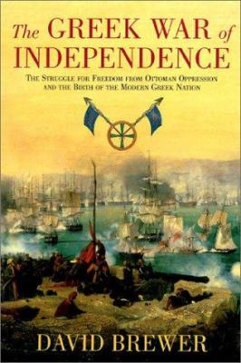 The Greek War of Independence: The Struggle for Freedom from Ottoman Oppression and the Birth of the Modern Greek Nation 9781585673957