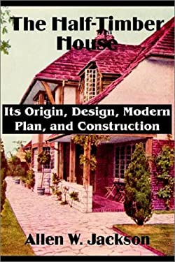 The Half-Timber House: Its Origin, Design, Modern Plan, and Construction 9781589639492