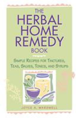 The Herbal Home Remedy Book: Simple Recipes for Tinctures, Teas, Salves, Tonics, and Syrups 9781580170161