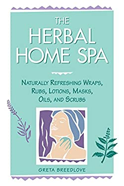The Herbal Home Spa: Naturally Refreshing Wraps, Rubs, Lotions, Masks, Oils, and Scrubs 9781580170055