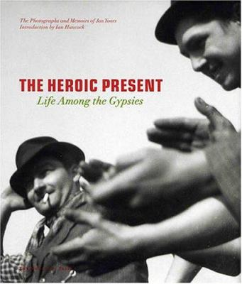 The Heroic Present: Life Among the Gypsies 9781580931373