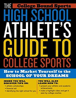 The High School Athlete's Guide to College Sports: How to Market Yourself to the School of Your Dreams 9781589791923