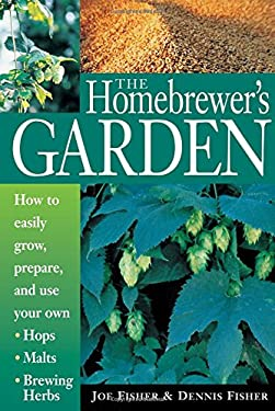 The Homebrewer's Garden: How to Easily Grow, Prepare, and Use Your Own Hops, Malts, Brewing Herbs 9781580170109