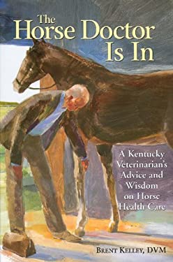 The Horse Doctor Is in: A Kentucky Veterinarian's Advice and Wisdom on Horse Health Care 9781580174602