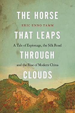 The Horse That Leaps Through Clouds: A Tale of Espionage, the Silk Road, and the Rise of Modern China 9781582437347