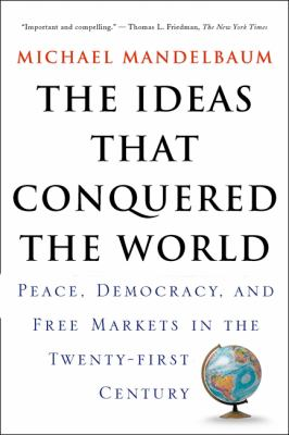 The Ideas That Conquered the World: Peace, Democracy, and Free Markets in the Twenty-First Century 9781586482060