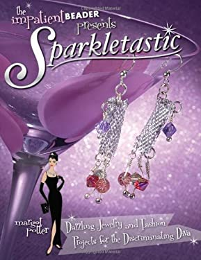 The Impatient Beader Presents Sparkletastic: Dazzling Jewelry and Fashion Projects for the Discriminating Diva 9781581809732