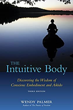 The Intuitive Body: Discovering the Wisdom of Conscious Embodiment and Aikido 9781583942123