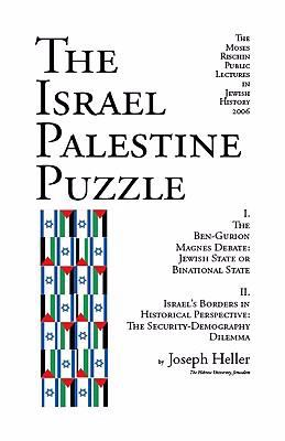 The Israel Palestine Puzzle: I. the Ben-Gurion Magnes Debate: Jewish State or Binational State; II. Israel's Borders in Historical Perspective: The 9781587901553