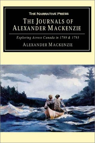 The Journals of Alexander MacKenzie: Voyages from Montreal, on the River St. Laurence, Through the Continent of North America, to the Frozen and Pacif 9781589760363
