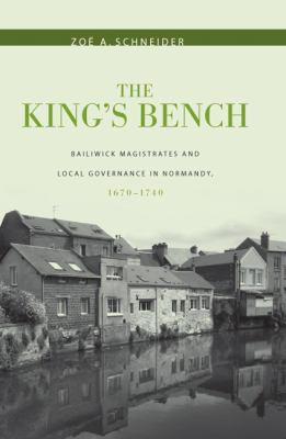 The King's Bench: Bailiwick Magistrates and Local Governance in Normandy, 1670-1740 9781580462921