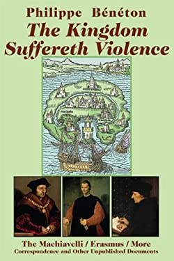 The Kingdom Suffereth Violence: The Machiavelli/Erasmus/More Correspondence and Other Unpublished Documents 9781587314155