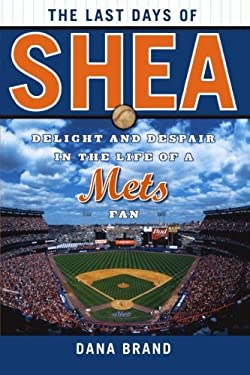 The Last Days of Shea: Delight and Despair in the Life of a Mets Fan 9781589794573