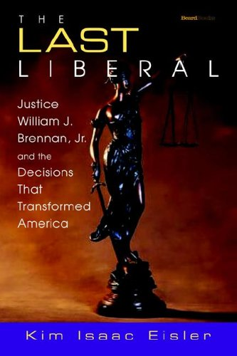 The Last Liberal: Justice William J. Brennan, JR. and the Decisions That Transformed America 9781587982712