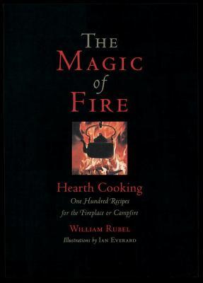 The Magic of Fire: Hearth Cooking: One Hundred Recipes for the Fireplace or Campfire 9781580084536
