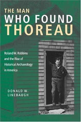 The Man Who Found Thoreau: Roland W. Robbins and the Rise of Historical Archaeology in America 9781584654254