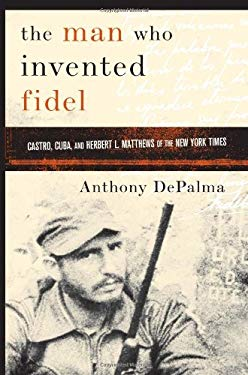 The Man Who Invented Fidel: Castro, Cuba, and Herbert L. Mathews of the New York Times 9781586483326