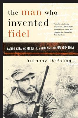 The Man Who Invented Fidel: Castro, Cuba, and Herbert L. Matthews of the New York Times 9781586484422