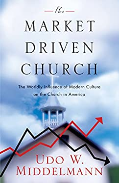 The Market-Driven Church: The Worldly Influence of Modern Culture on the Church in America 9781581345094