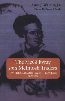 The McGillivray and McIntosh Traders: On the Old Southwest Frontier, 1716-1815 9781588380067