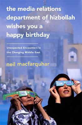 The Media Relations Department of Hizbollah Wishes You a Happy Birthday: Unexpected Encounters in the Changing Middle East 9781586488116