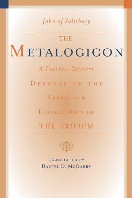 The Metalogicon of John of Salisbury: A Twelfth-Century Defense of the Verbal and Logical Arts of the Trivium