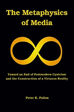 The Metaphysics of Media: Toward an End of Postmodern Cynicism and the Construction of a Virtuous Reality 9781589662025
