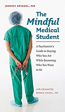 The Mindful Medical Student: A Psychiatrist's Guide to Staying Who You Are While Becoming Who You Want to Be 9781584657637