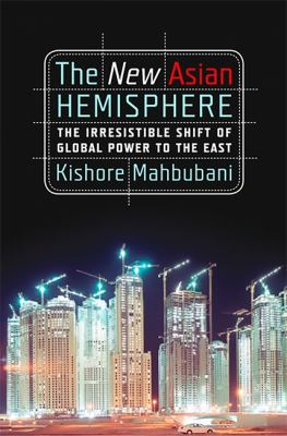 The New Asian Hemisphere: The Irresistible Shift of Global Power to the East 9781586486716