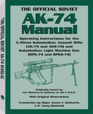 The Official Soviet AK-74 Manual: Operating Instructions for the 5.45mm Kalashnikov Assault Rifle (AK-74 and AKS-74) and Kalashnikov Light Machine Gun 9781581604917