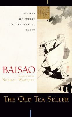 The Old Tea Seller: Life and Zen Poetry in 18th Century Kyoto 9781582434827