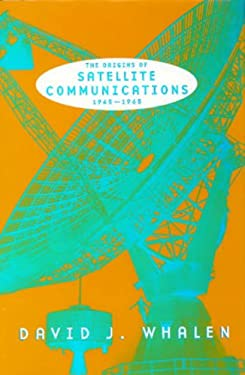 The Origins of Satellite Communications, 1945-1965 9781588340221