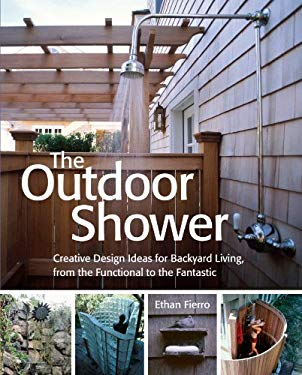 The Outdoor Shower: Creative Design Ideas for Backyard Living, from the Functional to the Fantastic 9781580175524
