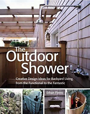 The Outdoor Shower: Creative Design Ideas for Backyard Living, from the Functional to the Fantastic 9781580176064