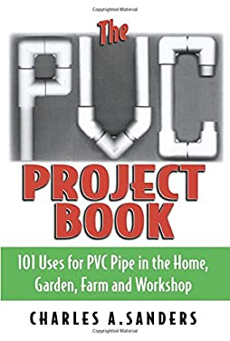 The PVC Project Book: 101 Uses for PVC Pipe in the Home, Garden, Farm and Workshop 9781580801270