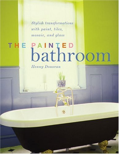 The Painted Bathroom: Stylish Transformations with Paint, Tiles, Wood, and Glass 9781589230736