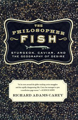 The Philosopher Fish: Sturgeon, Caviar, and the Geography of Desire 9781582433523
