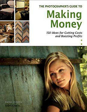 The Photographer's Guide to Making Money: 150 Ideas for Cutting Costs and Boosting Profits 9781584282570