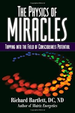 The Physics of Miracles: Tapping Into the Field of Consciousness Potential 9781582702476