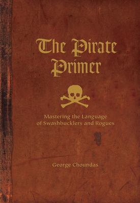 The Pirate Primer: Mastering the Language of Swashbucklers & Rogues 9781582974897