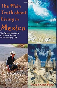 The Plain Truth about Living in Mexico: The Expatriate's Guide to Moving, Retiring, or Just Hanging Out 9781581124576