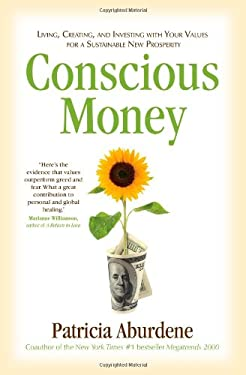 Conscious Money: Living, Creating, and Investing with Your Values for a Sustainable New Prosperity 9781582702926