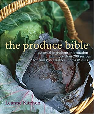 The Produce Bible: Essential Ingredient Information and More Than 200 Recipes for Fruits, Vegetables, Herbs & Nuts 9781584795995
