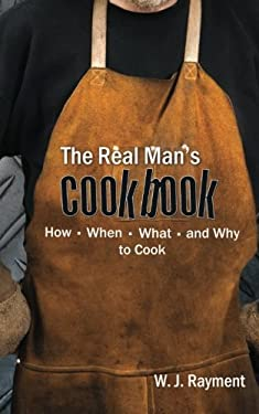 The Real Man's Cookbook: How, When, What and Why to Cook 9781587360091