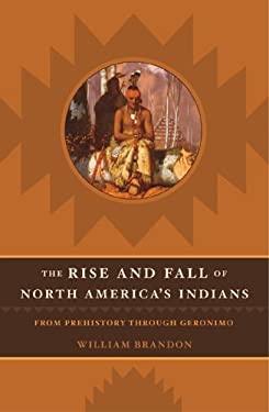 The Rise and Fall of North American Indians: From Prehistory Through Geronimo 9781589790360